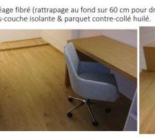 Sol: Ragréage fibré (rattrapage au fond sur 60 cm pour dressing) + pose sous-couche isolante & parquet contre-collé huilé.